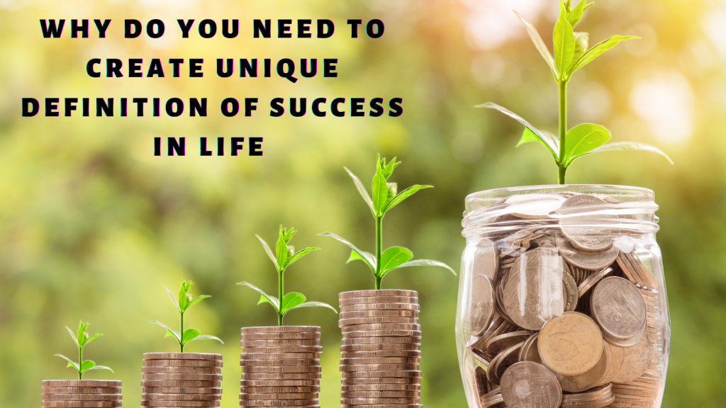 You need to create unique definition of success in life.