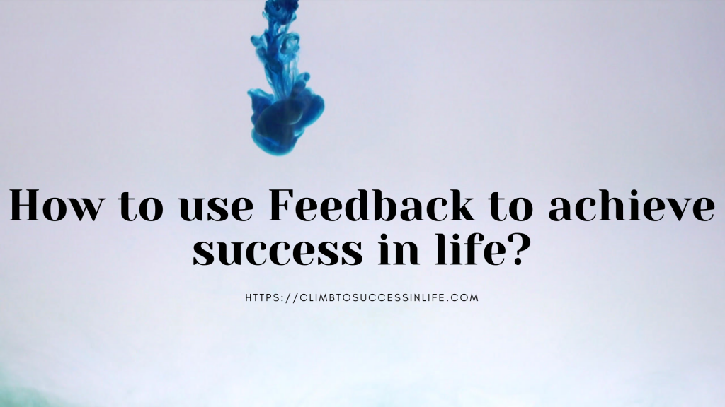 How can you use FEEDBACK to be successful in life